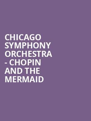 Chicago Symphony Orchestra - Chopin and the Mermaid at Symphony Center Orchestra Hall