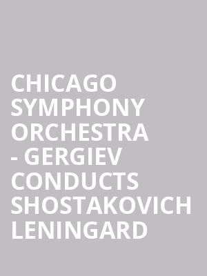 Chicago Symphony Orchestra - Gergiev Conducts Shostakovich Leningard at Symphony Center Orchestra Hall