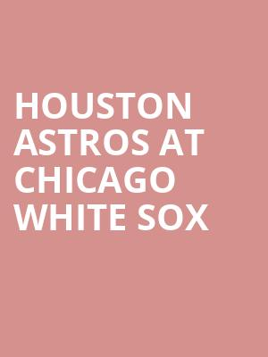 Houston Astros at Chicago White Sox at Guaranteed Rate Field