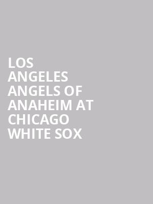 Los Angeles Angels of Anaheim at Chicago White Sox at Guaranteed Rate Field