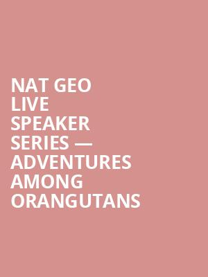 Nat Geo Live Speaker Series — Adventures Among Orangutans at Auditorium Theatre